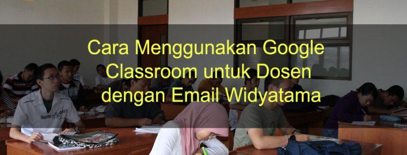 Cara Menggunakan Google Classroom untuk Dosen dengan Email Widyatama
