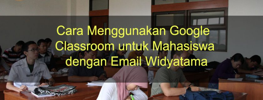 Cara Menggunakan Google Classroom untuk Mahasiswa dengan Email Widyatama